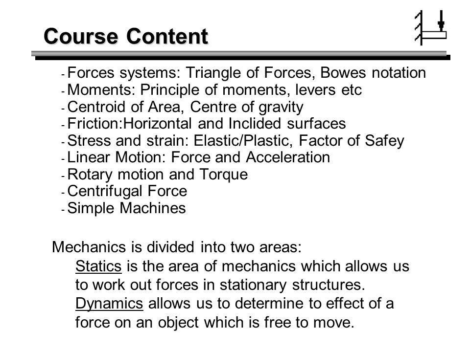 Course Content - Forces systems: Triangle of Forces, Bowes notation - Moments: Principle of moments, levers etc - Centroid of Area, Centre of gravity