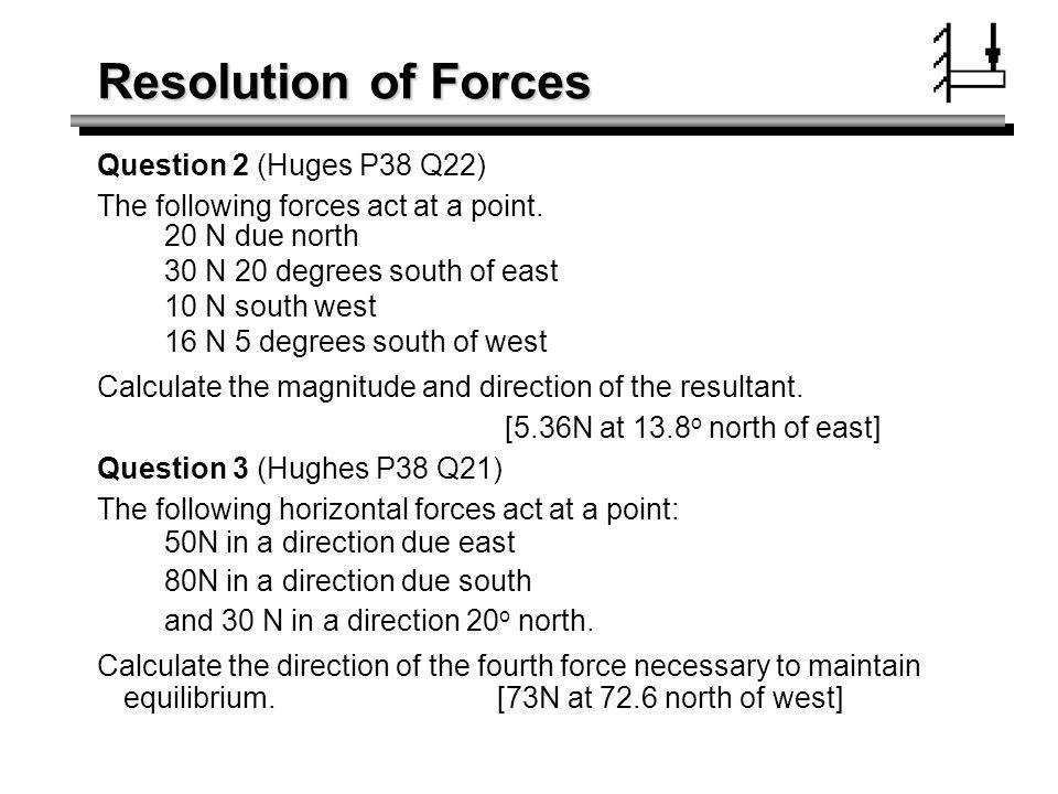 Resolution of Forces Question 2 (Huges P38 Q22) The following forces act at a point. 20 N due north 30 N 20 degrees south of east 10 N south west 16 N