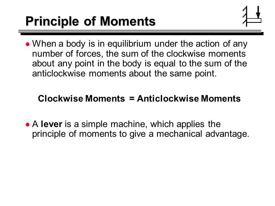 Principle of Moments When a body is in equilibrium under the action of any number of forces, the sum of the clockwise moments about any point in the b