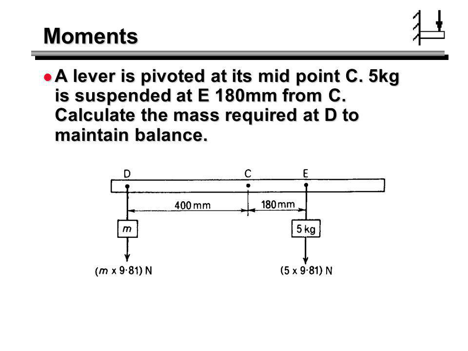 Moments A lever is pivoted at its mid point C. 5kg is suspended at E 180mm from C. Calculate the mass required at D to maintain balance. A lever is pi