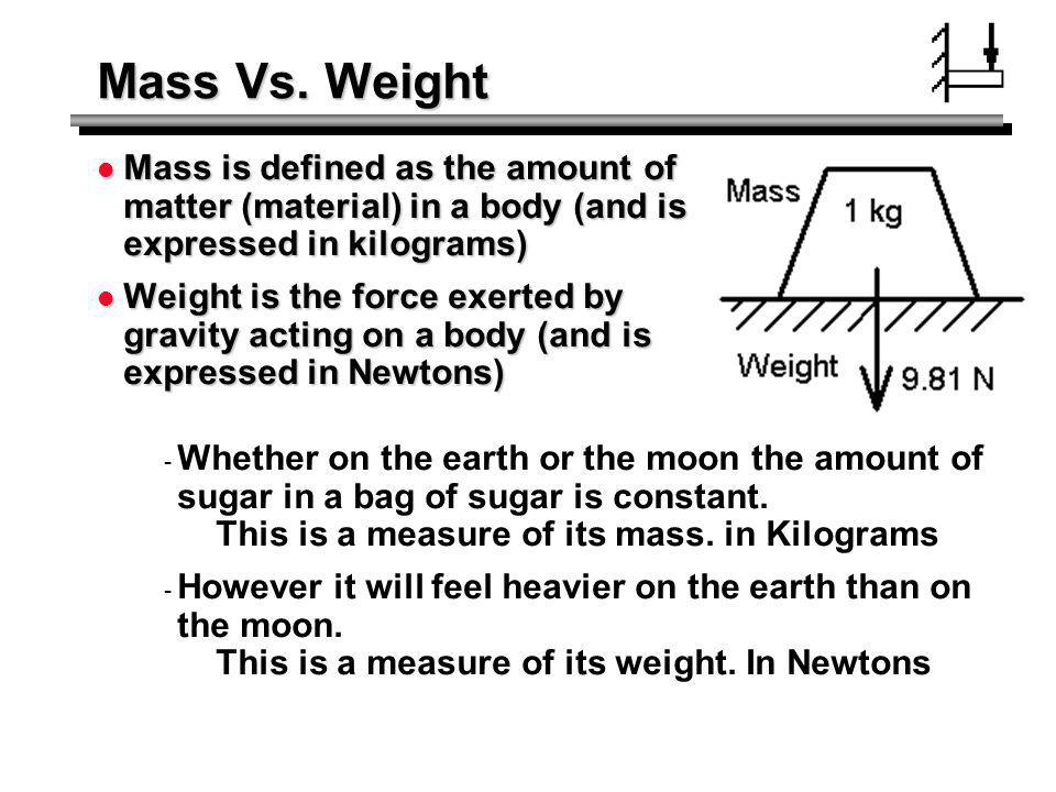 Mass Vs. Weight Mass is defined as the amount of matter (material) in a body (and is expressed in kilograms) Mass is defined as the amount of matter (