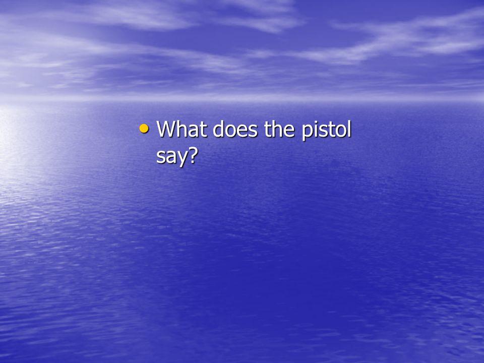 What does the pistol say? What does the pistol say?