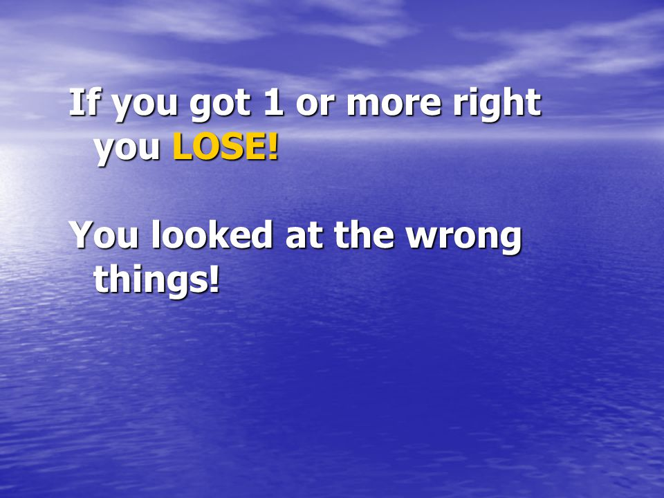 If you got 1 or more right you LOSE! You looked at the wrong things!
