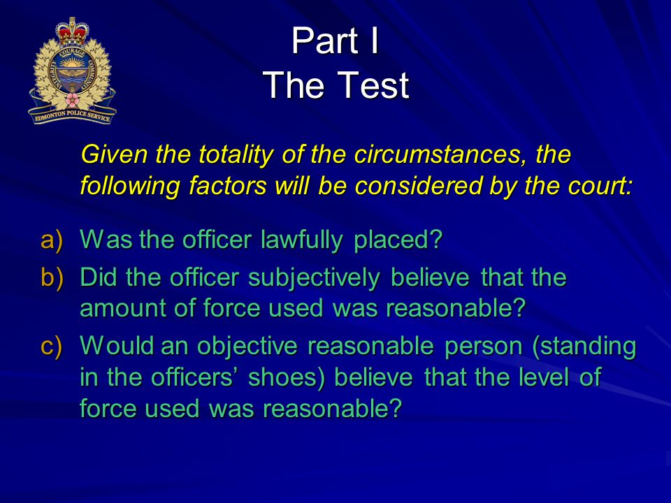 Part I The Test Given the totality of the circumstances, the following factors will be considered by the court: a)Was the officer lawfully placed? b)D