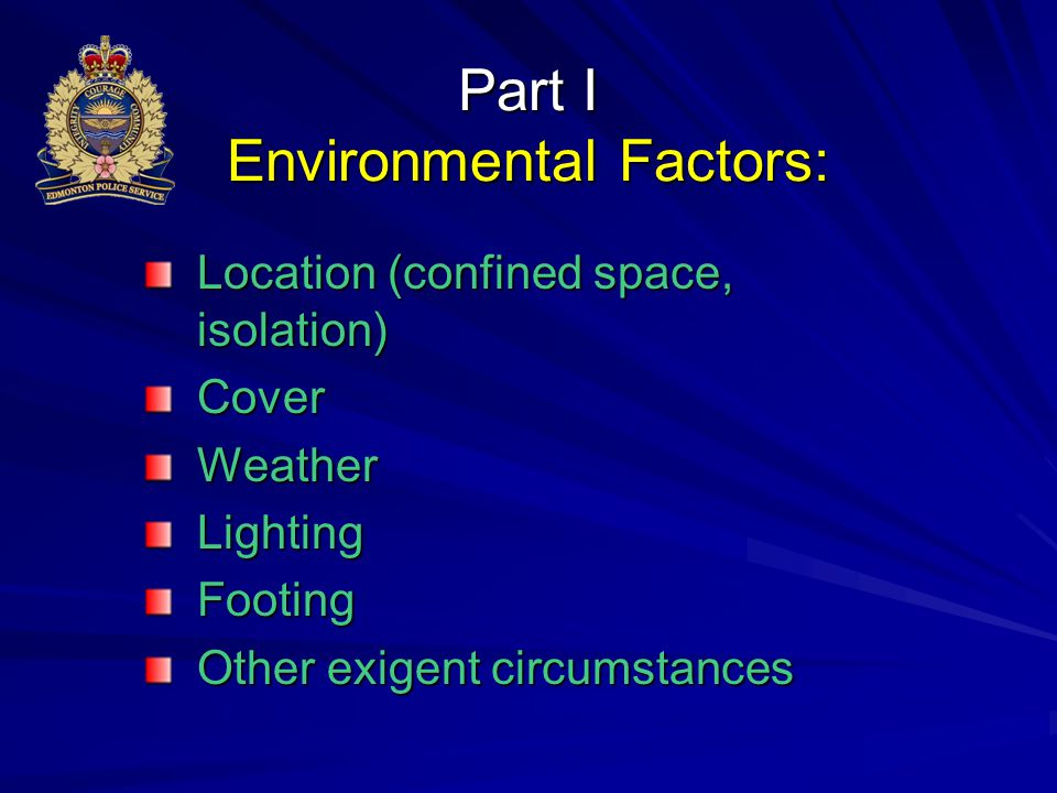 Part I Environmental Factors: Location (confined space, isolation) CoverWeatherLightingFooting Other exigent circumstances