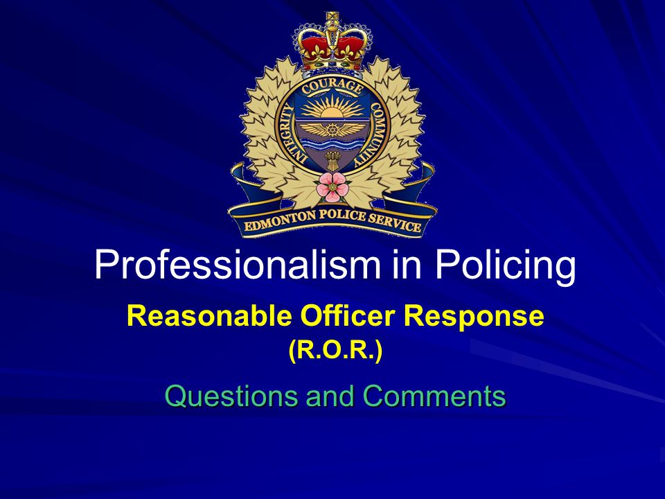Reasonable Officer Response (R.O.R.) Questions and Comments Professionalism in Policing