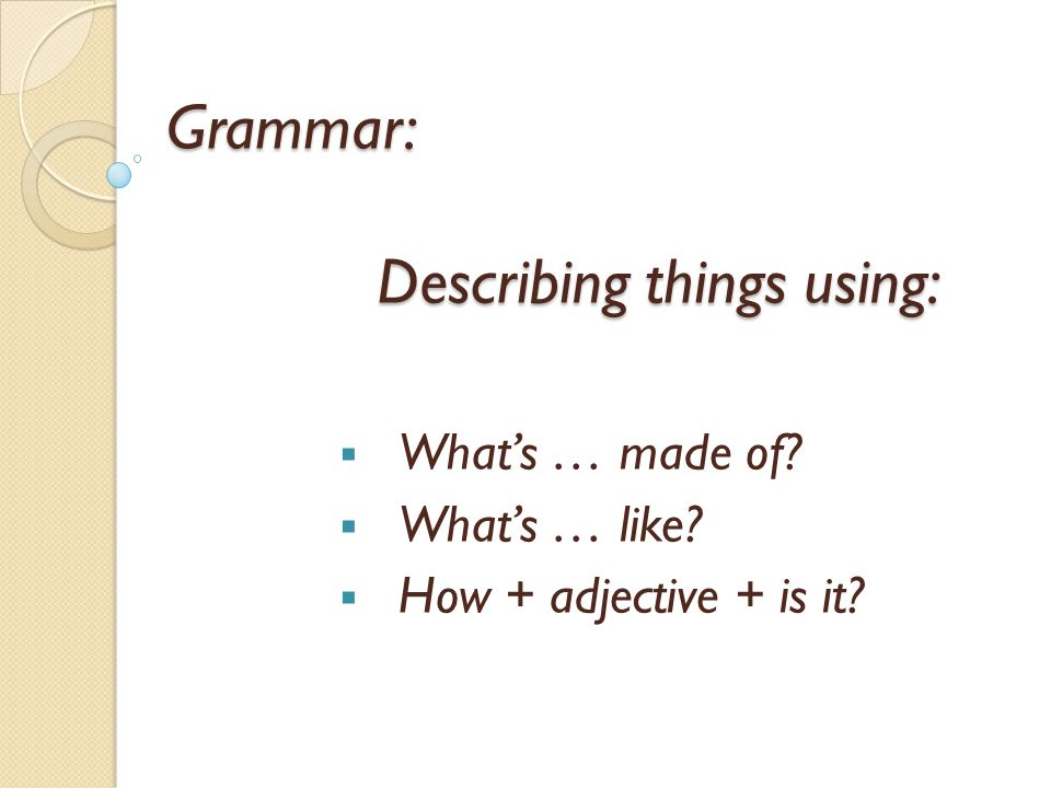 Grammar: Describing things using: Whats … made of Whats … like How + adjective + is it