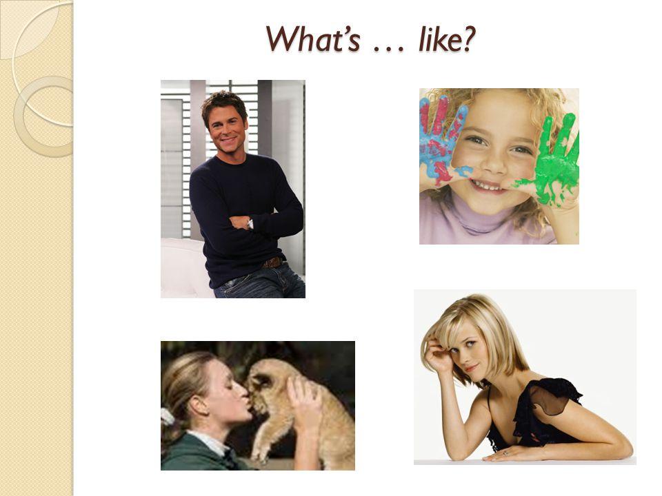 Whats … like?