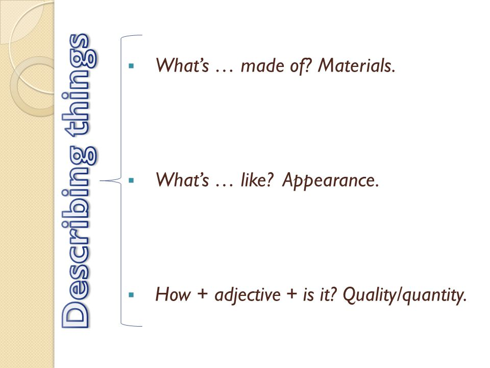 Whats … made of Materials. Whats … like Appearance. How + adjective + is it Quality/quantity.