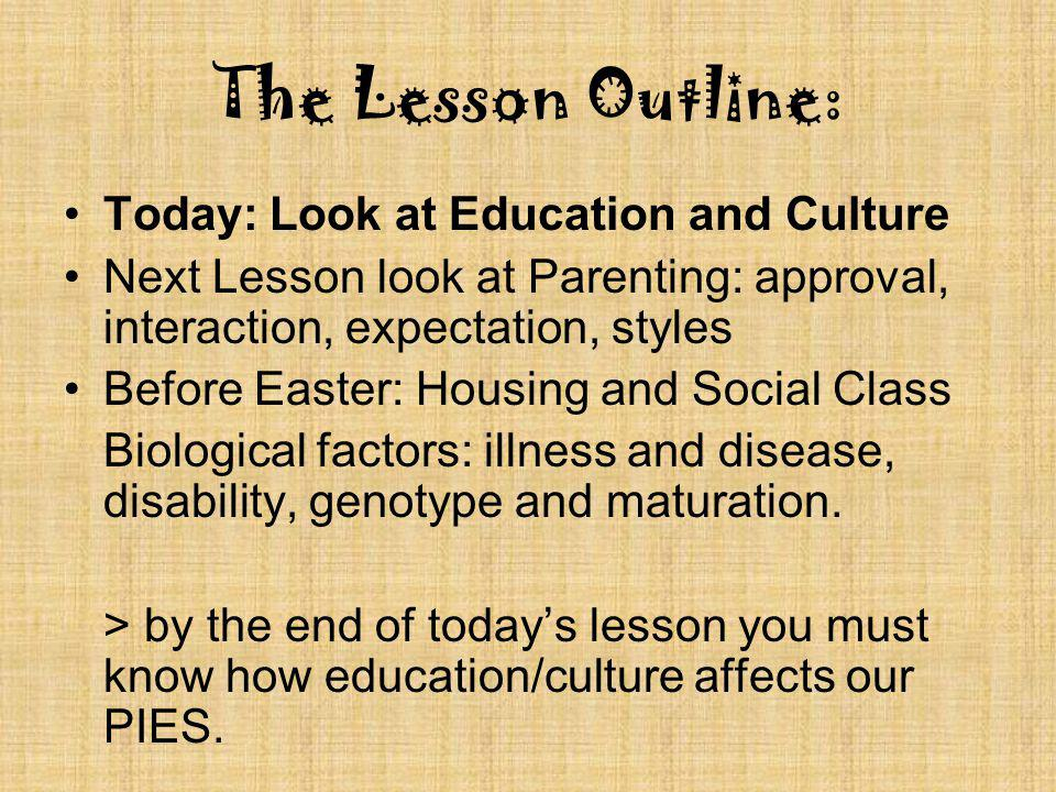 The Lesson Outline: Today: Look at Education and Culture Next Lesson look at Parenting: approval, interaction, expectation, styles Before Easter: Housing and Social Class Biological factors: illness and disease, disability, genotype and maturation.