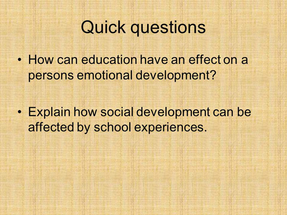 Quick questions How can education have an effect on a persons emotional development? Explain how social development can be affected by school experien