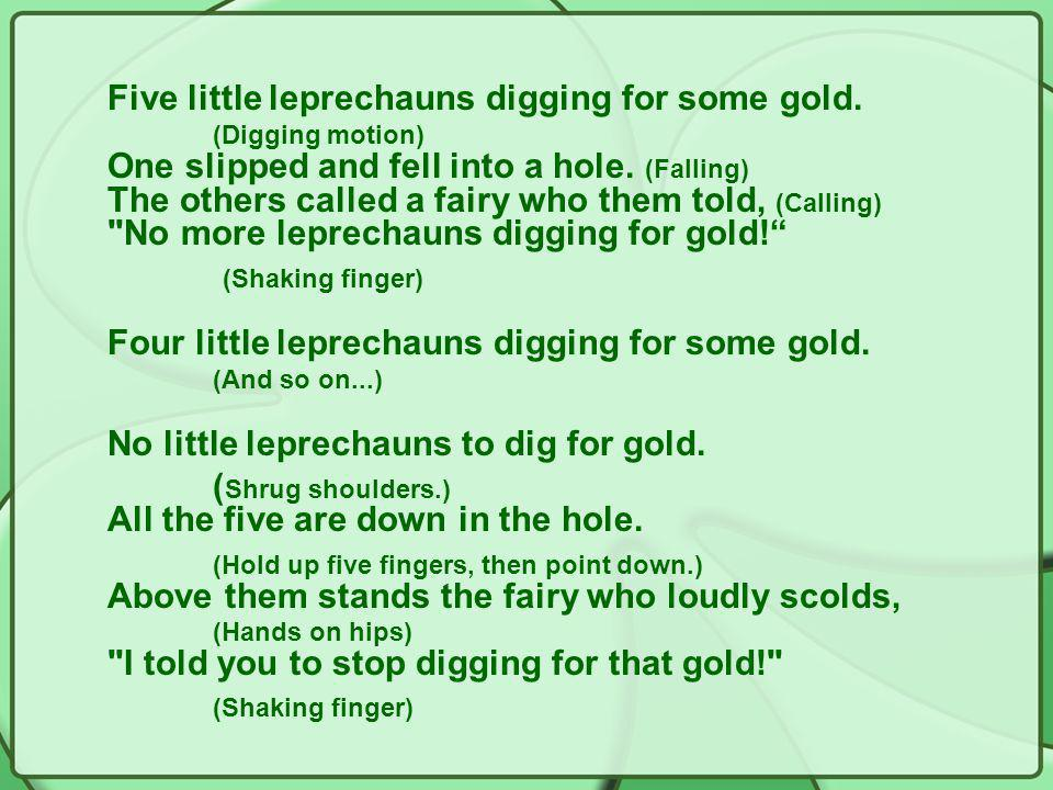 Five little leprechauns digging for some gold. (Digging motion) One slipped and fell into a hole.
