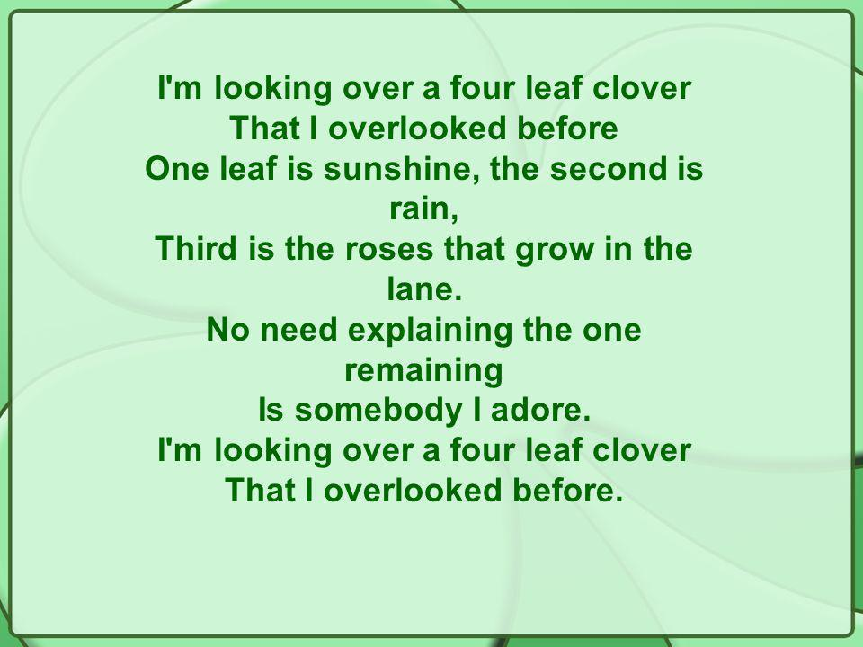 I m looking over a four leaf clover That I overlooked before One leaf is sunshine, the second is rain, Third is the roses that grow in the lane.