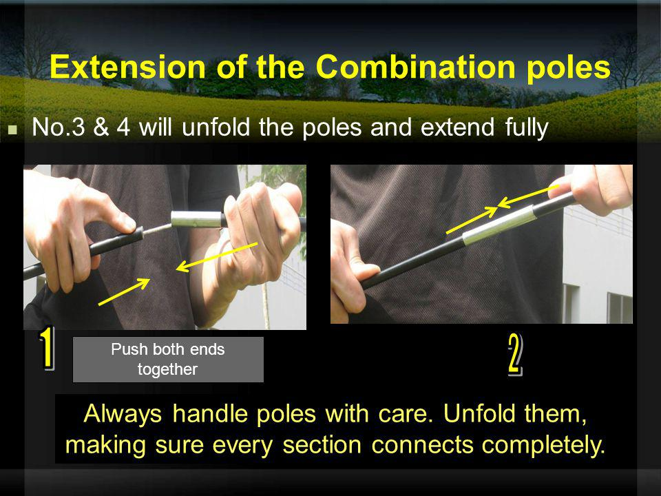 Always handle poles with care. Unfold them, making sure every section connects completely. Push both ends together Extension of the Combination poles
