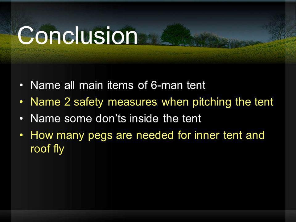 Conclusion Name all main items of 6-man tent Name 2 safety measures when pitching the tent Name some donts inside the tent How many pegs are needed fo