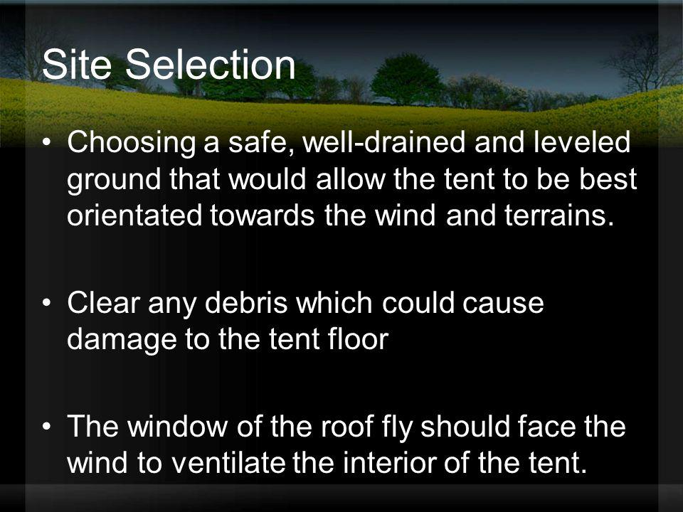 Site Selection Choosing a safe, well-drained and leveled ground that would allow the tent to be best orientated towards the wind and terrains. Clear a