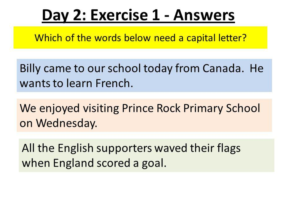Which of the words below need a capital letter. Billy came to our school today from Canada.