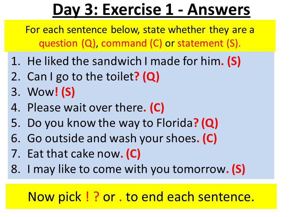 For each sentence below, state whether they are a question (Q), command (C) or statement (S).