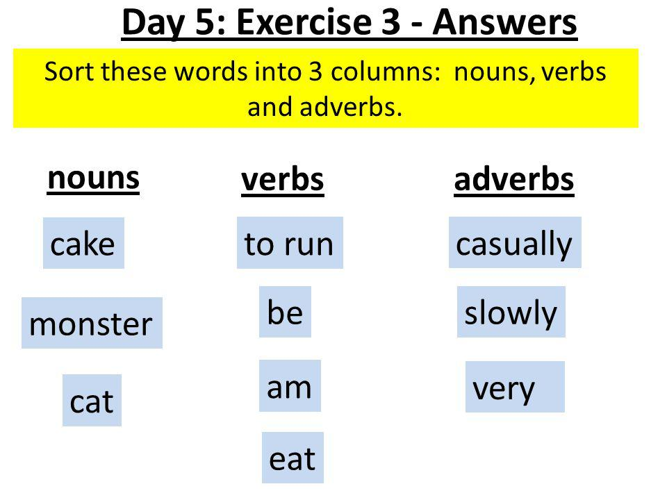 Sort these words into 3 columns: nouns, verbs and adverbs.