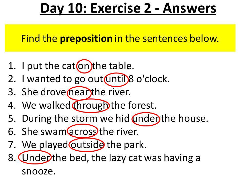 Find the preposition in the sentences below. 1.I put the cat on the table.