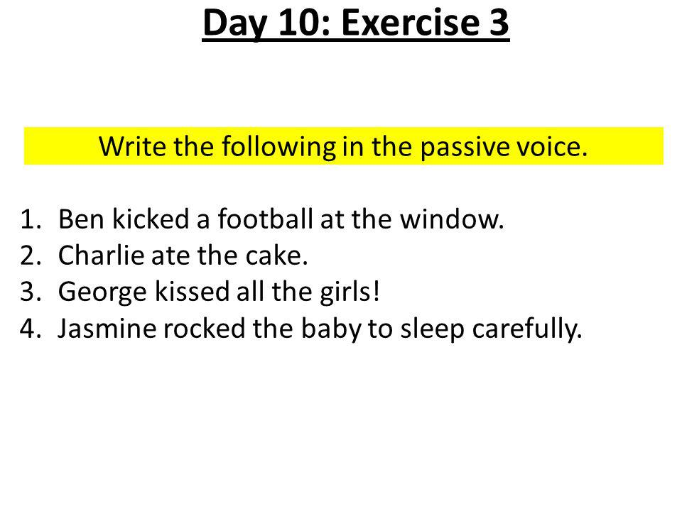 Write the following in the passive voice. 1.Ben kicked a football at the window.