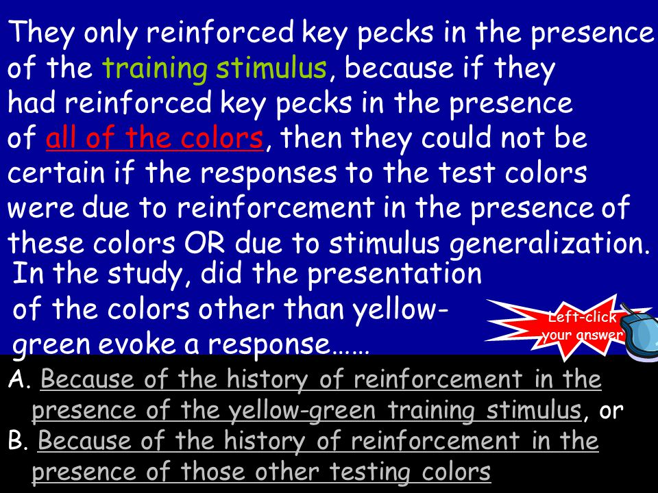 In this experiment, the definition would be written like this: So reinforcing key pecks in the presence of the yellow-green light affected the frequency of key pecks in the presence of other colors.