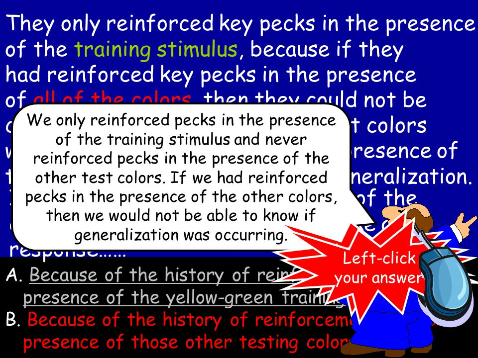 They only reinforced key pecks in the presence of the training stimulus, because if they had reinforced key pecks in the presence of all of the colors, then they could not be certain if the responses to the test colors were due to reinforcement in the presence of these colors OR due to stimulus generalization.