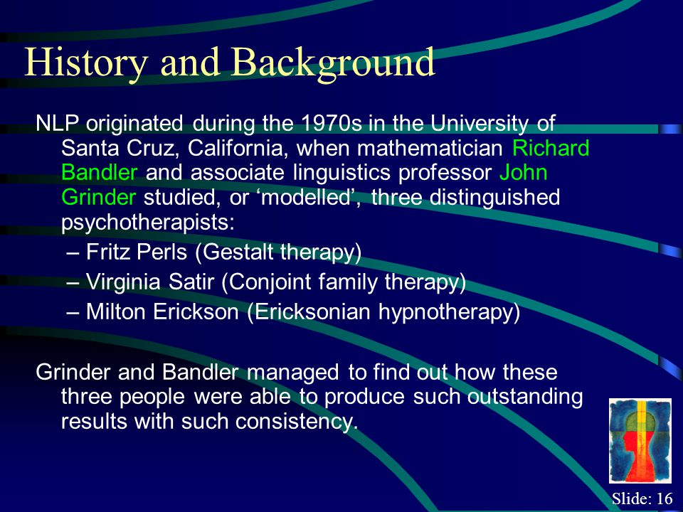 Slide: 16 History and Background NLP originated during the 1970s in the University of Santa Cruz, California, when mathematician Richard Bandler and associate linguistics professor John Grinder studied, or modelled, three distinguished psychotherapists: – Fritz Perls (Gestalt therapy) – Virginia Satir (Conjoint family therapy) – Milton Erickson (Ericksonian hypnotherapy) Grinder and Bandler managed to find out how these three people were able to produce such outstanding results with such consistency.