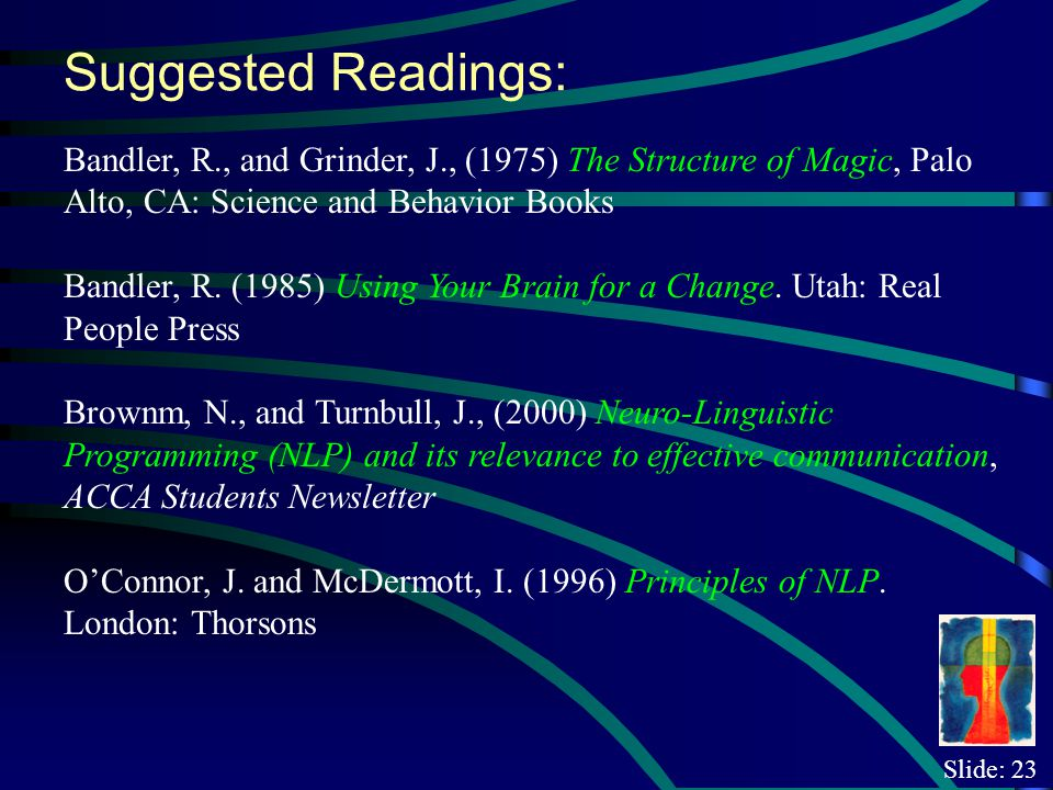 Slide: 23 Suggested Readings: Bandler, R., and Grinder, J., (1975) The Structure of Magic, Palo Alto, CA: Science and Behavior Books Bandler, R.