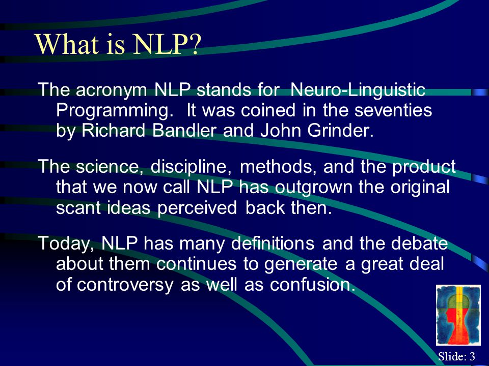 Slide: 4 Richard Bandlers Definition NLP is an interdisciplinary subject which embraces, among other things, brain/mind research (neuro), the study of language (linguistic), and psychotherapy (repatterning, or re-programming).