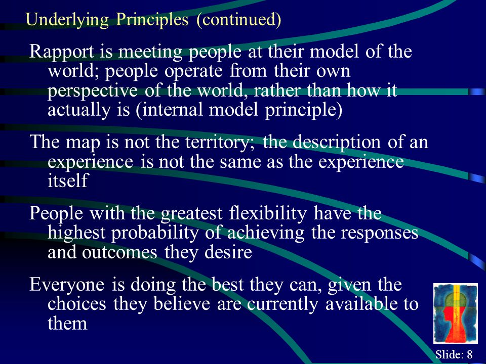 Slide: 8 Underlying Principles (continued) Rapport is meeting people at their model of the world; people operate from their own perspective of the world, rather than how it actually is (internal model principle) The map is not the territory; the description of an experience is not the same as the experience itself People with the greatest flexibility have the highest probability of achieving the responses and outcomes they desire Everyone is doing the best they can, given the choices they believe are currently available to them