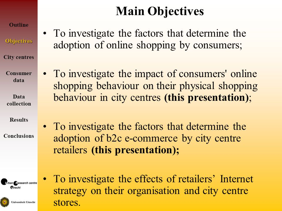 Main Objectives To investigate the factors that determine the adoption of online shopping by consumers; To investigate the impact of consumers online shopping behaviour on their physical shopping behaviour in city centres (this presentation); To investigate the factors that determine the adoption of b2c e-commerce by city centre retailers (this presentation); To investigate the effects of retailers Internet strategy on their organisation and city centre stores.