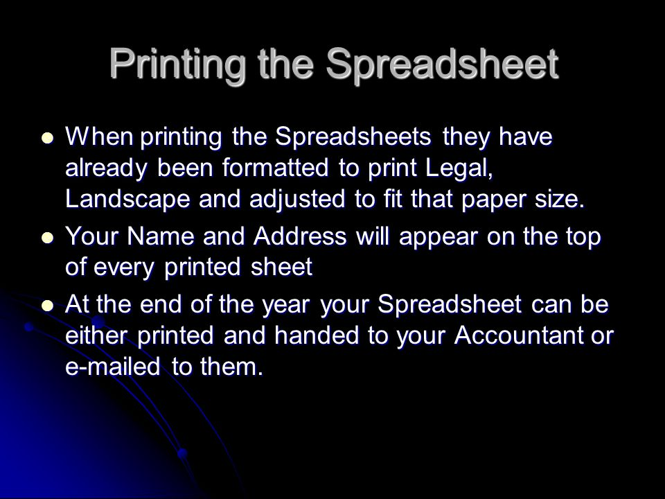 Printing the Spreadsheet When printing the Spreadsheets they have already been formatted to print Legal, Landscape and adjusted to fit that paper size.
