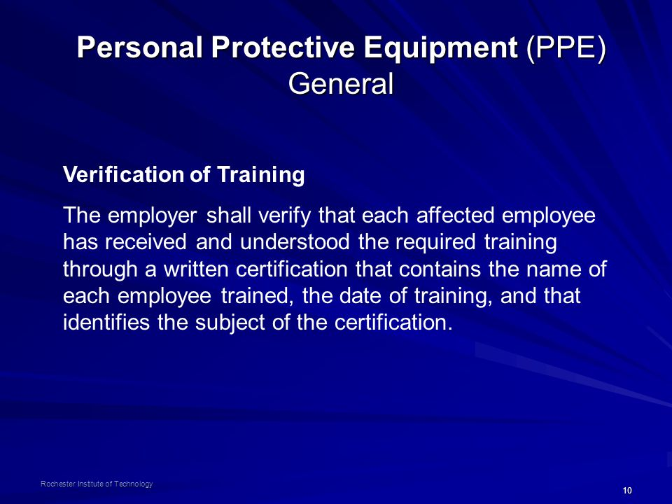 10 Rochester Institute of Technology Personal Protective Equipment (PPE) General Verification of Training The employer shall verify that each affected
