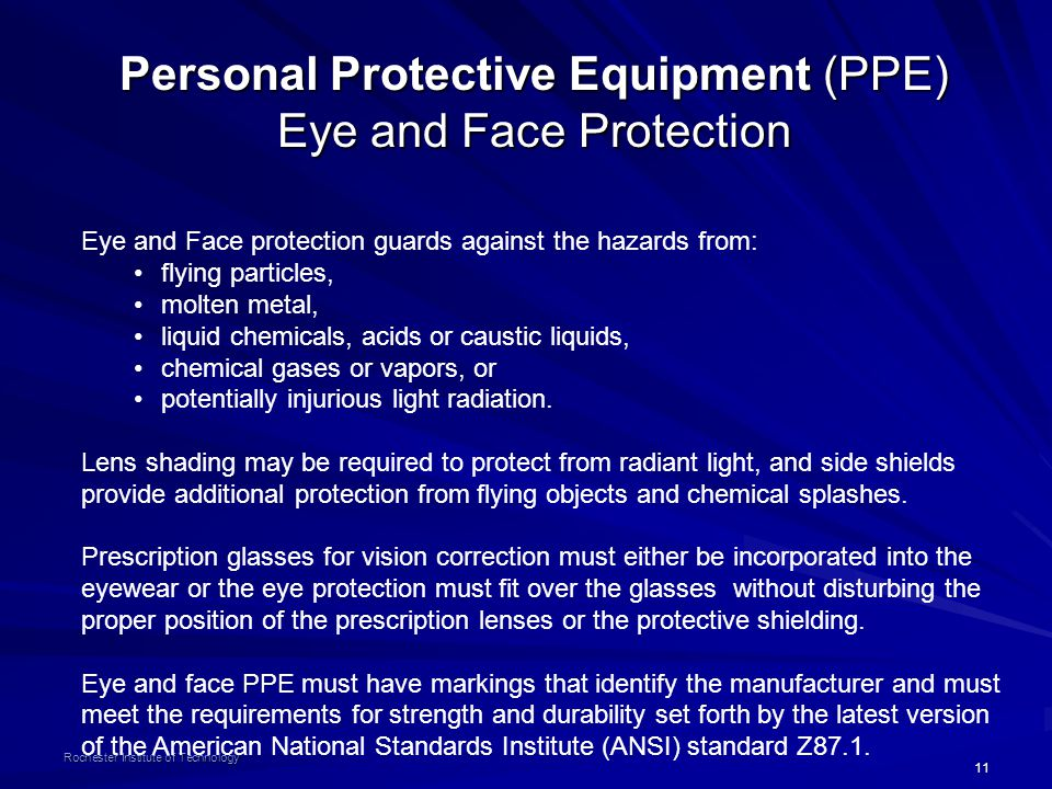 11 Rochester Institute of Technology Personal Protective Equipment (PPE) Eye and Face Protection Eye and Face protection guards against the hazards from: flying particles, molten metal, liquid chemicals, acids or caustic liquids, chemical gases or vapors, or potentially injurious light radiation.