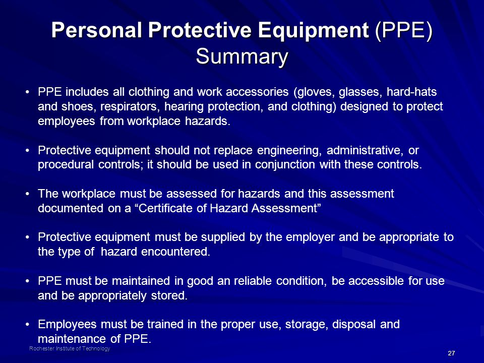 27 Rochester Institute of Technology Personal Protective Equipment (PPE) Summary PPE includes all clothing and work accessories (gloves, glasses, hard-hats and shoes, respirators, hearing protection, and clothing) designed to protect employees from workplace hazards.