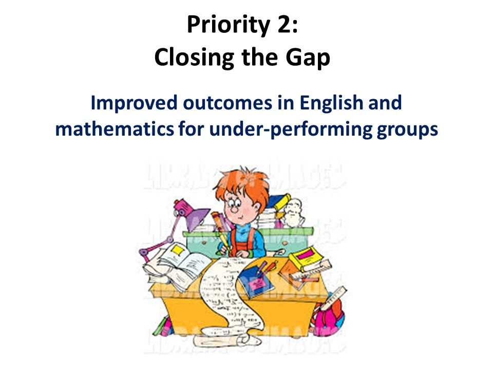 Priority 2: Closing the Gap Improved outcomes in English and mathematics for under-performing groups