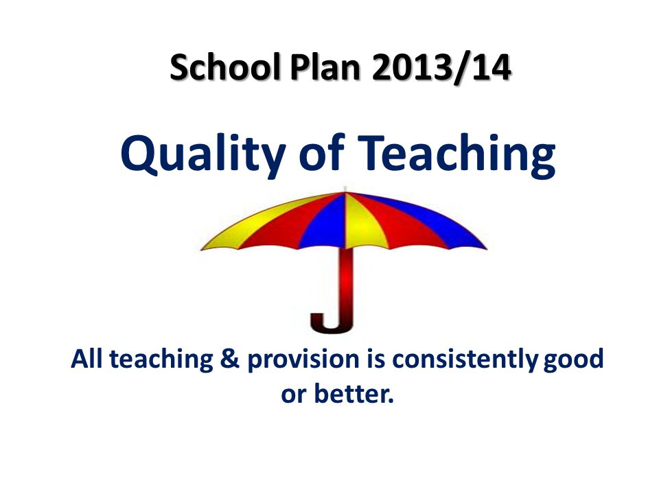 School Plan 2013/14 Quality of Teaching All teaching & provision is consistently good or better.