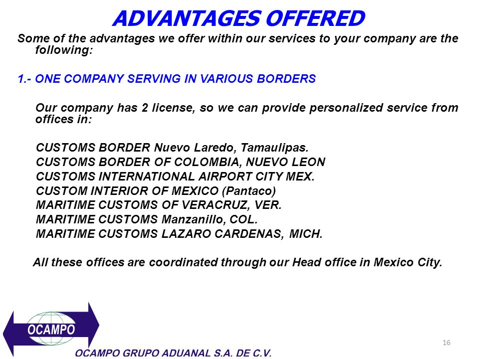 16 ADVANTAGES OFFERED Some of the advantages we offer within our services to your company are the following: 1.- ONE COMPANY SERVING IN VARIOUS BORDER