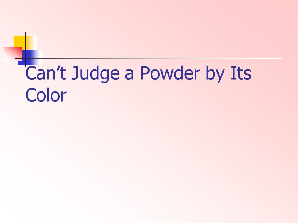 Cant Judge a Powder by Its Color