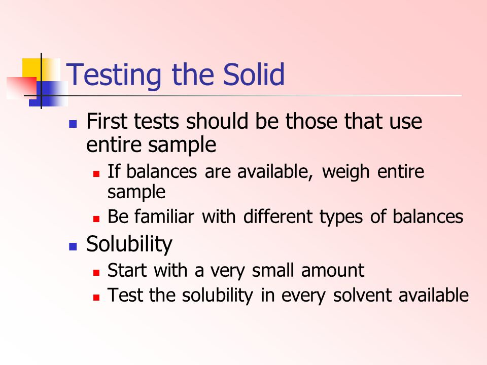 Testing the Solid First tests should be those that use entire sample If balances are available, weigh entire sample Be familiar with different types o