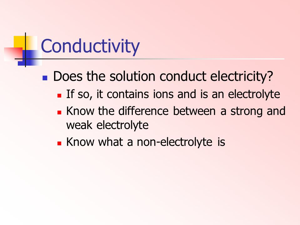 Conductivity Does the solution conduct electricity? If so, it contains ions and is an electrolyte Know the difference between a strong and weak electr