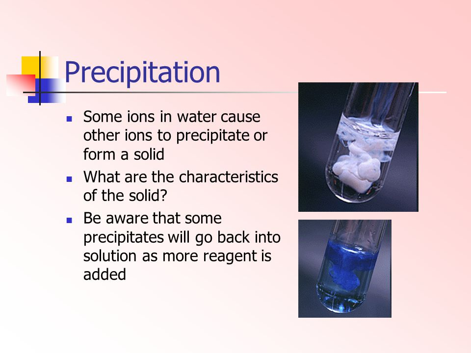 Precipitation Some ions in water cause other ions to precipitate or form a solid What are the characteristics of the solid? Be aware that some precipi