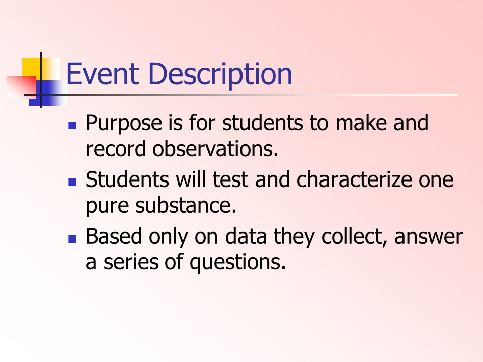 Event Description Purpose is for students to make and record observations. Students will test and characterize one pure substance. Based only on data