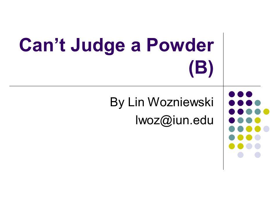 Cant Judge a Powder (B) By Lin Wozniewski lwoz@iun.edu