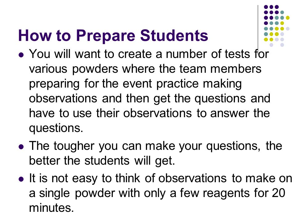 How to Prepare Students You will want to create a number of tests for various powders where the team members preparing for the event practice making o