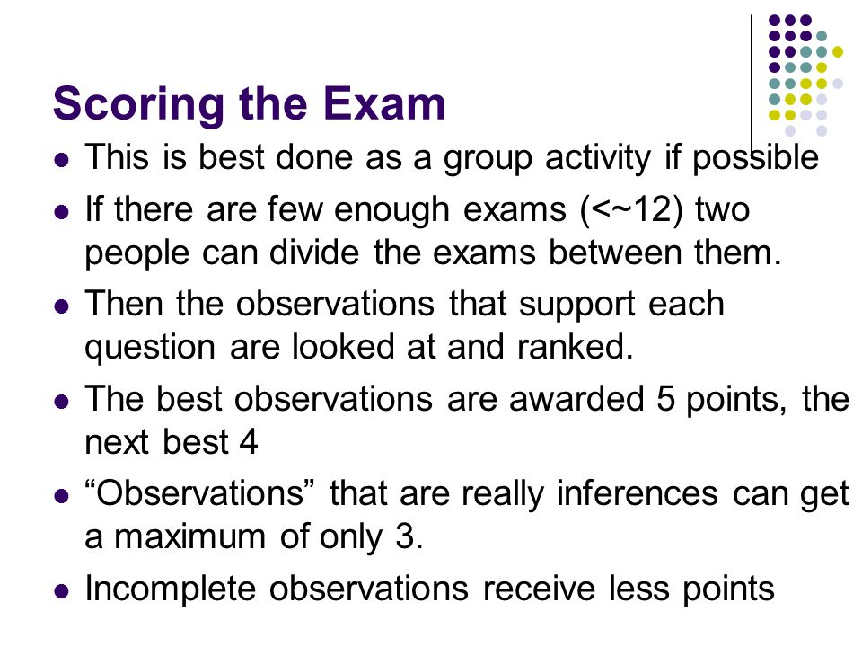 Scoring the Exam This is best done as a group activity if possible If there are few enough exams (<~12) two people can divide the exams between them.