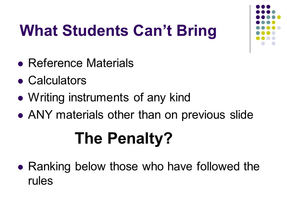 What Students Cant Bring Reference Materials Calculators Writing instruments of any kind ANY materials other than on previous slide Ranking below thos