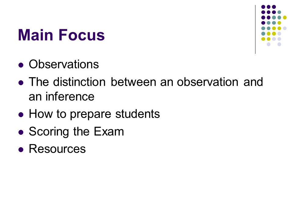 Main Focus Observations The distinction between an observation and an inference How to prepare students Scoring the Exam Resources