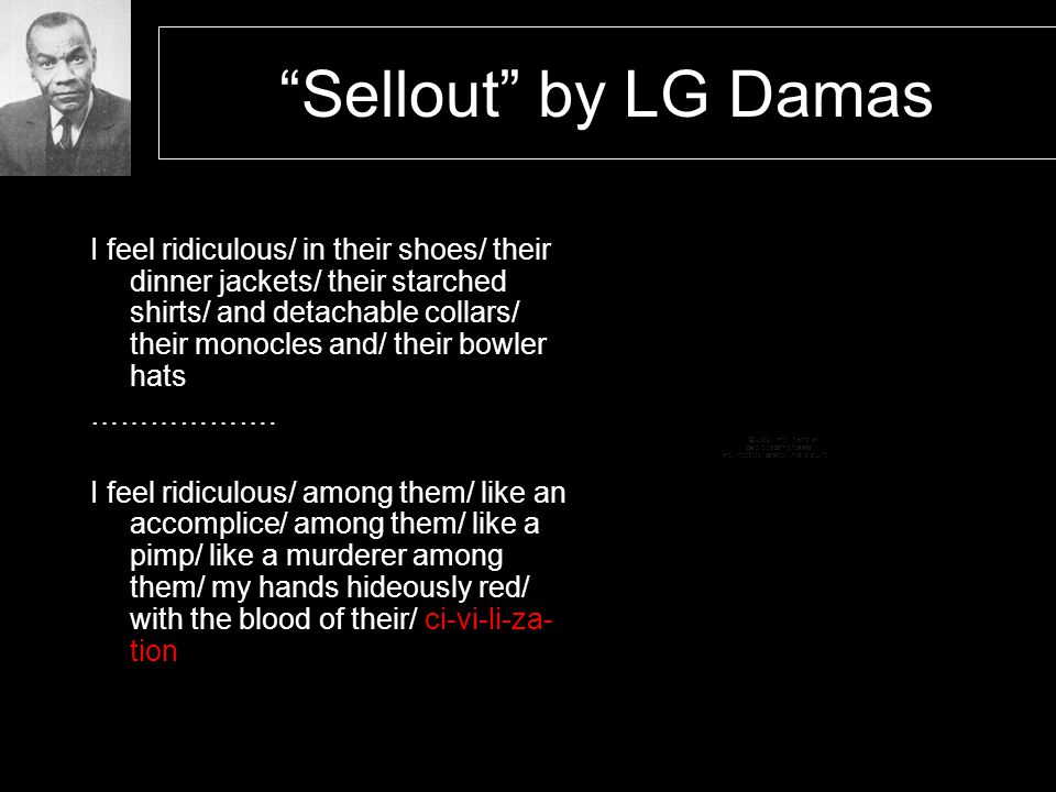 Sellout by LG Damas I feel ridiculous/ in their shoes/ their dinner jackets/ their starched shirts/ and detachable collars/ their monocles and/ their